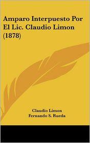 Amparo Interpuesto Por El Lic. Claudio Limon (1878) - Claudio Limon, Fernando S. Rueda