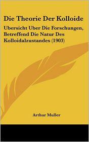Die Theorie Der Kolloide: Ubersicht Uber Die Forschungen, Betreffend Die Natur Des Kolloidalzustandes (1903) - Arthur Muller