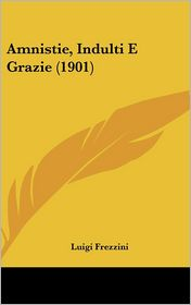 Amnistie, Indulti E Grazie (1901) - Luigi Frezzini