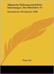 Allgemeine Kulturgeschichtliche Sammlungen, Das Mittelalter V1: Romantische Alterthumer (1890) - Hugo Graf