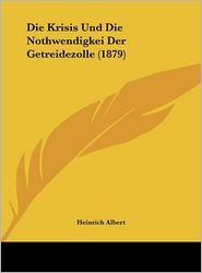 Die Krisis Und Die Nothwendigkei Der Getreidezolle (1879) - Heinrich Albert