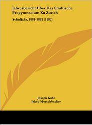 Jahresbericht Uber Das Stadtische Progymnasium Zu Zurich: Schuljahr, 1881-1882 (1882) - Joseph Kuhl, Jakob Morschbacher