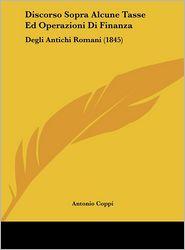 Discorso Sopra Alcune Tasse Ed Operazioni Di Finanza: Degli Antichi Romani (1845) - Antonio Coppi