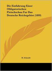 Die Einfuhrung Einer Obligatorischen Fleischschau Fur Das Deutsche Reichsgebiet (1899) - R. Schmidt
