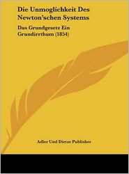 Die Unmoglichkeit Des Newton'schen Systems: Das Grundgesetz Ein Grundirrthum (1854) - Adler Und Dietze Publisher