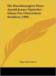 Die Durchlassigkeit Einer Anzahl Jenaer Optischer Glaser Fur Ultraviolette Strahlem (1903) - Hugo Andres Kruss