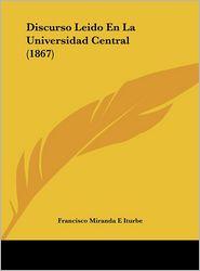 Discurso Leido En La Universidad Central (1867) - Francisco Miranda E Iturbe