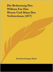 Die Bedeutung Des Willens Fur Das Wesen Und Mass Des Verbrechens (1877) - Karl David August Roder