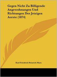 Gegen Nicht Zu Billigende Angewohnungen Und Richtungen Der Jetzigen Aerzte (1874) - Karl Friedrich Heinrich Marx