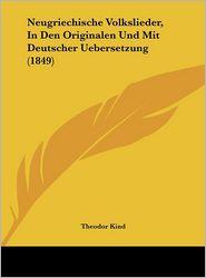 Neugriechische Volkslieder, In Den Originalen Und Mit Deutscher Uebersetzung (1849) - Theodor Kind (Editor)
