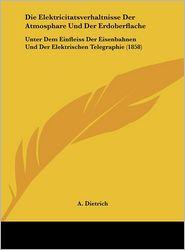 Die Elektricitatsverhaltnisse Der Atmosphare Und Der Erdoberflache: Unter Dem Einfleiss Der Eisenbahnen Und Der Elektrischen Telegraphie (1858) - A. Dietrich