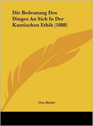 Die Bedeutung Des Dinges An Sich In Der Kantischen Ethik (1888) - Otto Riedel