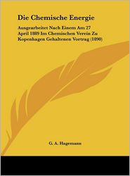 Die Chemische Energie: Ausgearbeitet Nach Einem Am 27 April 1889 Im Chemischen Verein Zu Kopenhagen Gehaltenen Vortrag (1890) - G.A. Hagemann