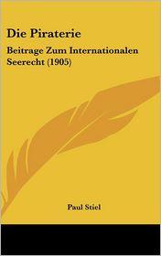 Die Piraterie: Beitrage Zum Internationalen Seerecht (1905) - Paul Stiel