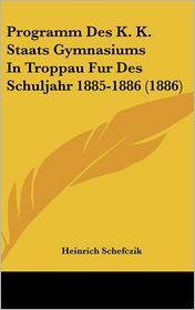 Programm Des K.K. Staats Gymnasiums In Troppau Fur Des Schuljahr 1885-1886 (1886) - Heinrich Schefczik