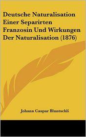 Deutsche Naturalisation Einer Separirten Franzosin Und Wirkungen Der Naturalisation (1876) - Johann Caspar Bluntschli