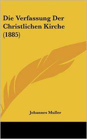 Die Verfassung Der Christlichen Kirche (1885) - Johannes Muller