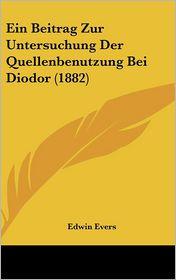Ein Beitrag Zur Untersuchung Der Quellenbenutzung Bei Diodor (1882) - Edwin Evers