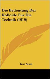 Die Bedeutung Der Kolloide Fur Die Technik (1919) - Kurt Arndt