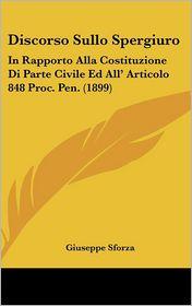 Discorso Sullo Spergiuro: In Rapporto Alla Costituzione Di Parte Civile Ed All' Articolo 848 Proc. Pen. (1899) - Giuseppe Sforza
