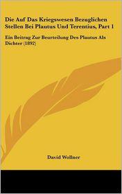 Die Auf Das Kriegswesen Bezuglichen Stellen Bei Plautus Und Terentius, Part 1: Ein Beitrag Zur Beurteilung Des Plautus Als Dichter (1892) - David Wollner