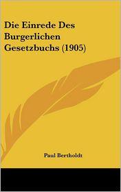 Die Einrede Des Burgerlichen Gesetzbuchs (1905) - Paul Bertholdt