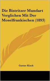 Die Bistritzer Mundart Verglichen Mit Der Moselfrankischen (1893) - Gustav Kisch