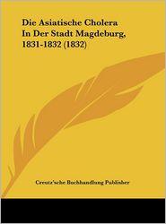 Die Asiatische Cholera In Der Stadt Magdeburg, 1831-1832 (1832) - Creutz'sche Buchhandlung Publisher