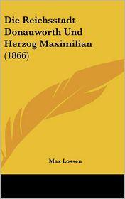 Die Reichsstadt Donauworth Und Herzog Maximilian (1866) - Max Lossen