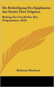 Die Betheiligung Des Epiphanius Am Streite Uber Origenes: Beitrag Zur Geschichte Des Origenismus (1859) - Balthasar Eberhard