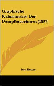 Graphische Kalorimetrie Der Dampfmaschinen (1897) - Fritz Krauss