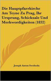 Die Hauptpfarrkirche Am Teyne Zu Prag, Ihr Ursprung, Schicksale Und Merkwordigkeiten (1832) - Joseph Anton Swoboda