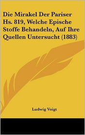 Die Mirakel Der Pariser Hs. 819, Welche Epische Stoffe Behandeln, Auf Ihre Quellen Untersucht (1883) - Ludwig Voigt
