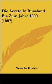 Die Aerzte In Russland Bis Zum Jahre 1800 (1887) - Alexander Bruckner