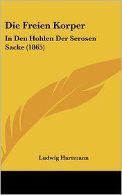 Die Freien Korper: In Den Hohlen Der Serosen Sacke (1865) - Ludwig Hartmann