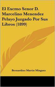 El Excmo Senor D. Marcelino Menendez Pelayo Juzgado Por Sus Libros (1899) - Bernardino Martin Minguez