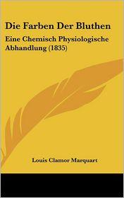 Die Farben Der Bluthen: Eine Chemisch Physiologische Abhandlung (1835) - Louis Clamor Marquart