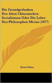 Die Grundgedanken Des Alten Chinesischen Socialismus Oder Die Lehre Des Philosophen Micius (1877) - Ernst Faber