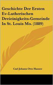 Geschichte Der Ersten Ev-Lutherischen Dreieinigkeits-Gemeinde In St. Louis Mo. (1889) - Carl Johann Otto Hanser