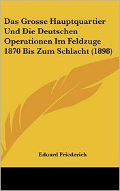 Das Grosse Hauptquartier Und Die Deutschen Operationen Im Feldzuge 1870 Bis Zum Schlacht (1898) - Eduard Friederich