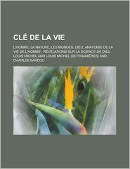 Cle de La Vie; L'Homme, La Nature, Les Mondes, Dieu, Anatomie de La Vie de L'Homme Revelations Sur La Science de Dieu - Louis Michel