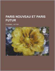 Paris Nouveau Et Paris Futur - Victor Fournel