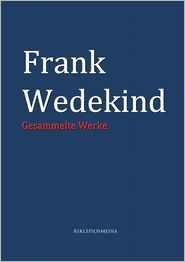 Frank Wedekind: Gesammelte Werke - Frank Wedekind