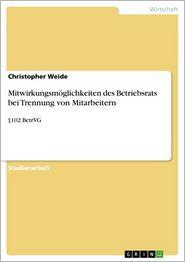 Mitwirkungsmöglichkeiten des Betriebsrats bei Trennung von Mitarbeitern: 102 BetrVG - Christopher Weide