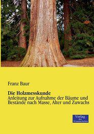 Die Holzmesskunde: Anleitung zur Aufnahme der Bäume und Bestände nach Masse, Alter und Zuwachs Franz Baur Author
