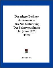 Das Altere Berliner Armenwesen: Bis Zur Einfuhrung der Selbstverwaltung Im Jahre 1820 (1908) - Felix Stiller