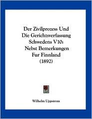Der Zivilprozess und Die Gerichtsverfassung Schwedens V10: Nebst Bemerkungen Fur Finnland (1892) - Wilhelm Uppstrom