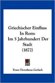 Griechischer Einfluss In Rom: Im 5 Jahrhundert Der Stadt (1872) - Franz Dorotheus Gerlach