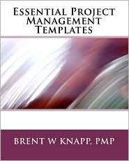 Essential Project Management Templates - Brent W Knapp Pmp