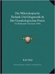 Die Mikroskopische Technik Und Diagnostik in Der Gynakologischen Praxis: Fur Studierende Und Aerzte (1900)
